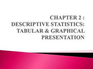 CHAPTER 2 :  DESCRIPTIVE STATISTICS: TABULAR & GRAPHICAL PRESENTATION