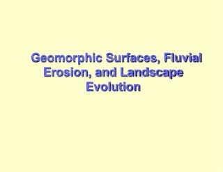Geomorphic Surfaces, Fluvial  Erosion, and Landscape  Evolution
