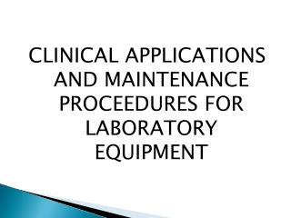 CLINICAL APPLICATIONS AND MAINTENANCE PROCEEDURES FOR LABORATORY EQUIPMENT