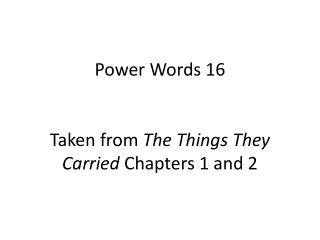 Power Words 16 Taken from  The Things They Carried  Chapters 1 and 2