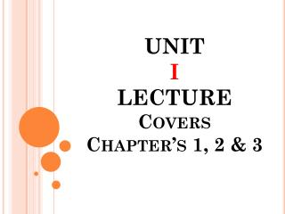 UNIT I  LECTURE Covers  Chapter's 1, 2 & 3