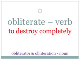obliterate – verb to destroy completely obliterator & obliteration - noun