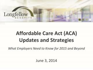 Affordable Care Act (ACA) Updates and Strategies What Employers Need to Know for 2015 and Beyond
