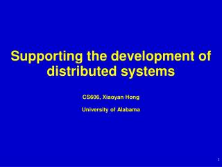 Supporting  the  development of  distributed systems CS606, Xiaoyan Hong University of Alabama