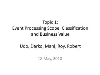 Topic 1: Event Processing Scope, Classification and Business Value Udo, Darko, Mani, Roy, Robert