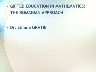 GIFTED EDUCATION IN MATHEMATICS: THE ROMANIAN APPROACH Dr .  Liliana  GRATIE
