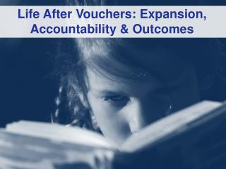 Life  After Vouchers: Expansion, Accountability &  Outcomes