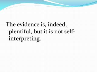 The evidence is, indeed, plentiful, but it is not self-interpreting.