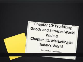 Chapter 10: Producing Goods and Services World Wide &  Chapter 11: Marketing in Today's World