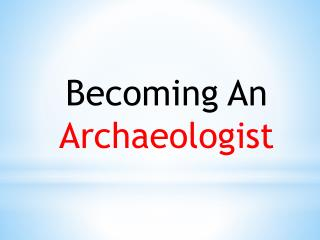 Becoming An  Archaeologist