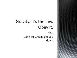 Gravity. It's the law. Obey it.