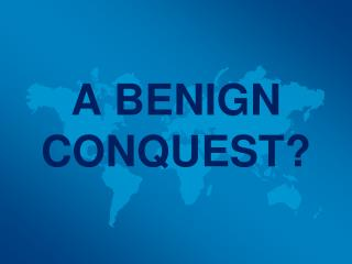 A BENIGN CONQUEST?