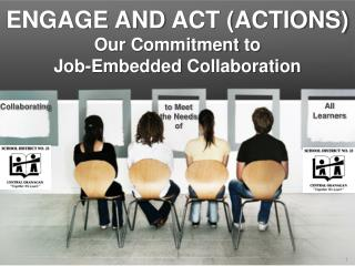 ENGAGE AND  ACT (ACTIONS) Our  C ommitment  to  Job-Embedded  C ollaboration