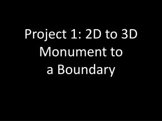 Project 1: 2D to 3D Monument to  a Boundary