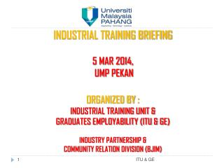 INDUSTRIAL TRAINING BRIEFING  5 MAR 2014,  UMP  PEKAN ORGANIZED BY  :  INDUSTRIAL TRAINING UNIT &