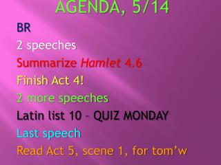 AGENDA ,  5/14 BR 2 speeches Summarize  Hamlet  4.6 Finish Act 4! 2 more speeches