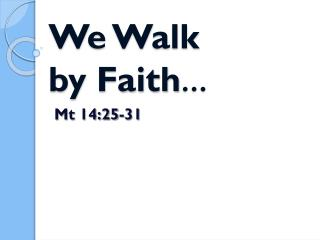 We Walk  by Faith …