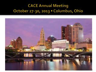 CACE Annual  Meeting October 27-30, 2013 • Columbus, Ohio