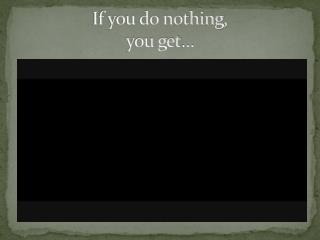If you do nothing, you get…