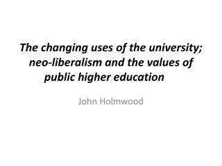 The changing uses of the university;  neo-liberalism and the values of  public higher education