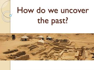 How do we uncover the past?