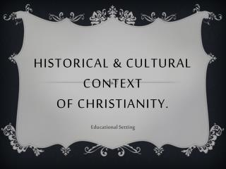 Historical & Cultural Context Of Christianity.