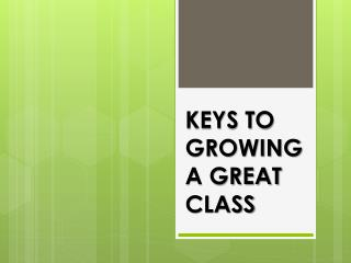KEYS TO GROWING A GREAT CLASS