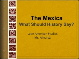 The Mexica What Should History Say?