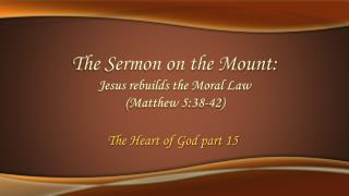 The Sermon on the Mount: Jesus  rebuilds the Moral  Law (Matthew 5:38-42)