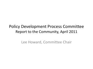 Policy Development Process Committee  Report to the Community, April 2011