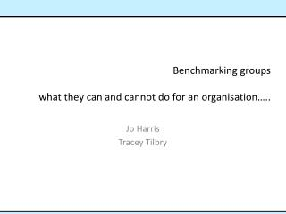 Benchmarking  groups  what  they can and cannot do for  an organisation…..