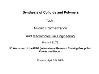 Synthesis of Colloids and Polymers Topic:  Anionic Polymerization And  Macromolecular Engineering Pierre J. LUTZ