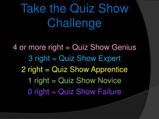 Take the Quiz Show Challenge 4 or more right = Quiz Show Genius 3 right = Quiz Show Expert