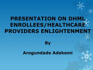 PRESENTATION ON DHML ENROLLEES/HEALTHCARE PROVIDERS  ENLIGHTENMENT  By Arogundade Adekemi