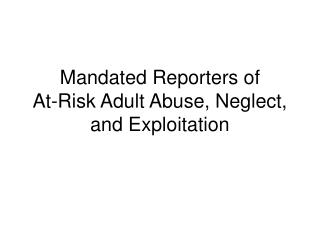 Mandated Reporters of  At-Risk Adult Abuse, Neglect, and Exploitation