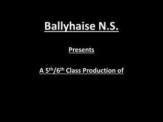 Ballyhaise  N.S.  Presents A 5 th /6 th  Class Production of