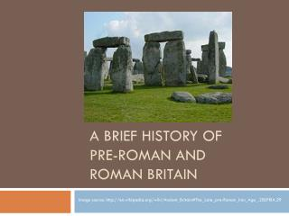 A Brief History of Pre -Roman and Roman  Britain