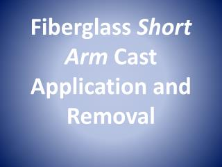 Fiberglass  Short Arm  Cast Application and Removal