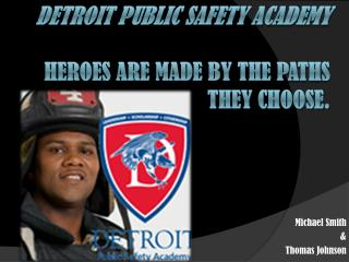 Detroit Public Safety Academy  Heroes  are made by the paths they choose.