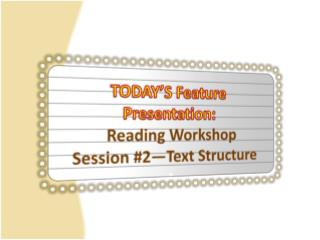 TODAY'S Feature  Presentation:   Reading Workshop Session  #2—Text  Structure