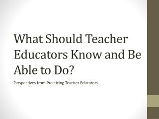 What Should Teacher Educators Know and Be Able to Do?