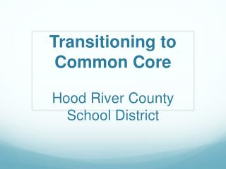 Transitioning to Common Core  Hood River County School District
