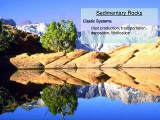 Sedimentary Rocks Clastic Systems clast production, transportation, deposition, lithification