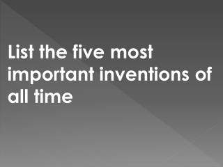 List the five most important inventions of all time