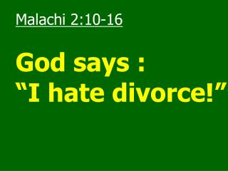 "Malachi 2:10-16 God says : ""I hate divorce!"""