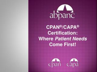 CPAN ® /CAPA ® Certification: Where  Patient Needs Come First!