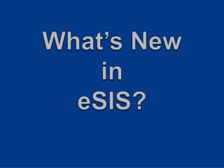 What's New  in  eSIS?