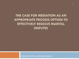 THE CASE FOR MEDIATION AS AN APPROPRIATE PROCESS OPTION TO EFFECTIVELY RESOLVE MARITAL DISPUTES