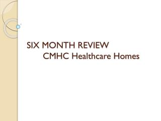 SIX MONTH REVIEW 	CMHC Healthcare Homes