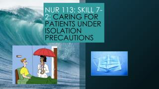 NUR 113: SKILL 7-2:  CARING FOR PATIENTS UNDER ISOLATION PRECAUTIONS